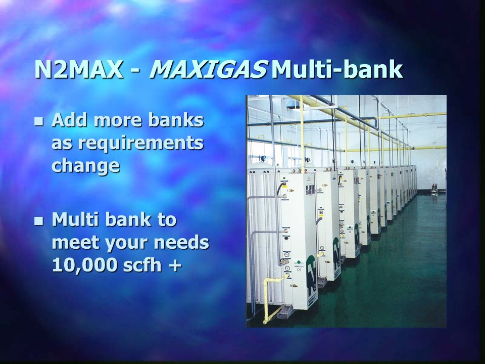 N2MAX - MAXIGAS Multi-bank n Add more banks as requirements change n Multi bank to meet your needs 10,000 scfh +