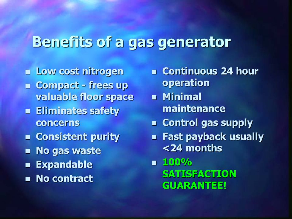 Benefits of a gas generator n Low cost nitrogen n Compact - frees up valuable floor space n Eliminates safety concerns n Consistent purity n No gas wa