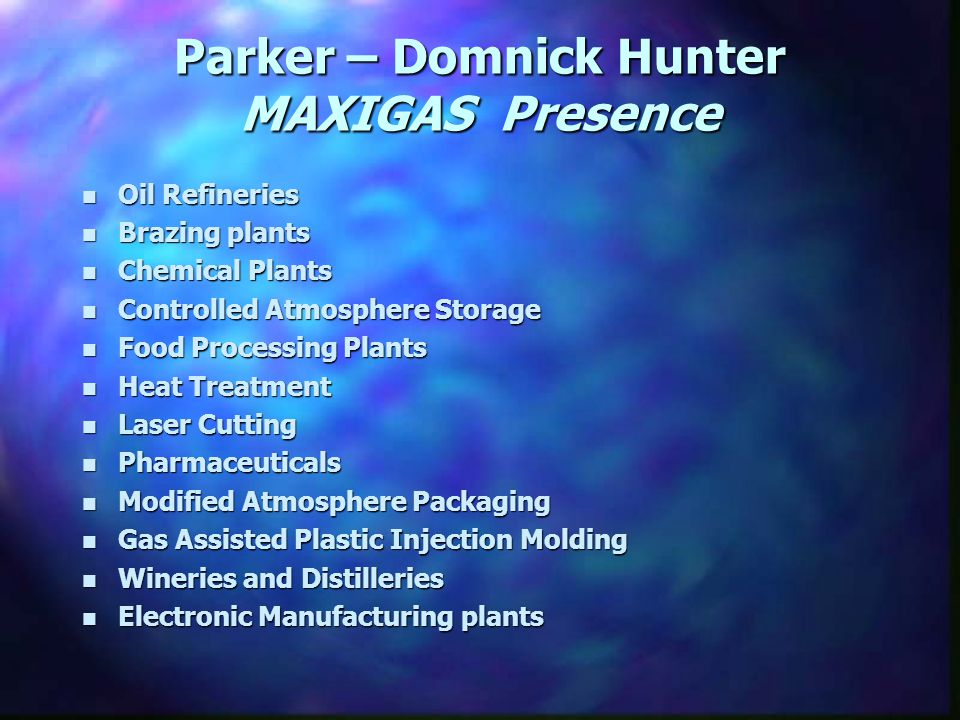n Oil Refineries n Brazing plants n Chemical Plants n Controlled Atmosphere Storage n Food Processing Plants n Heat Treatment n Laser Cutting n Pharmaceuticals n Modified Atmosphere Packaging n Gas Assisted Plastic Injection Molding n Wineries and Distilleries n Electronic Manufacturing plants Parker – Domnick Hunter MAXIGAS Presence