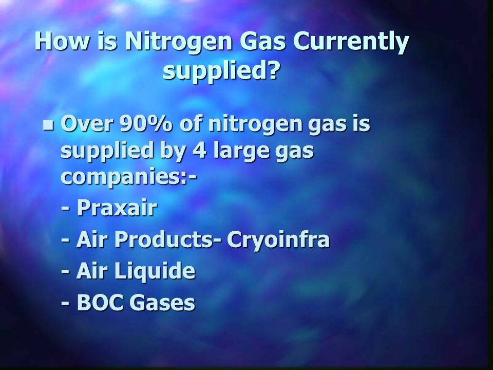 How is Nitrogen Gas Currently supplied? n Over 90% of nitrogen gas is supplied by 4 large gas companies:- - Praxair - Air Products- Cryoinfra - Air Li