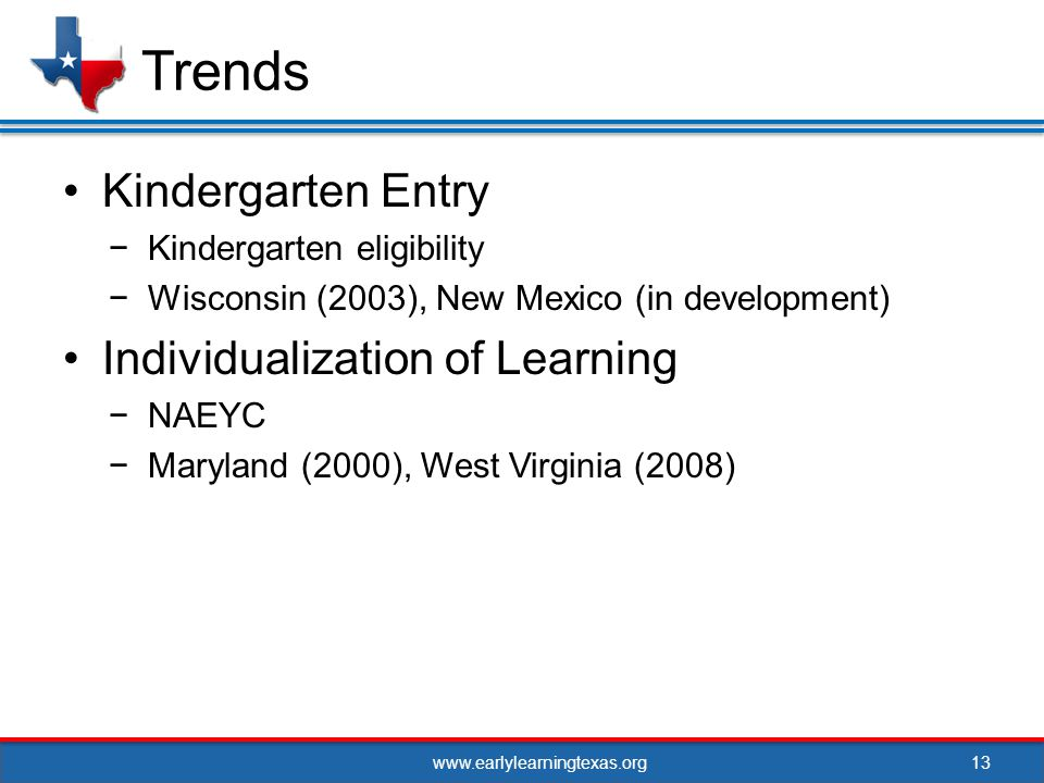 www.earlylearningtexas.org Kindergarten Entry Kindergarten eligibility Wisconsin (2003), New Mexico (in development) Individualization of Learning NAEYC Maryland (2000), West Virginia (2008) 13 Trends