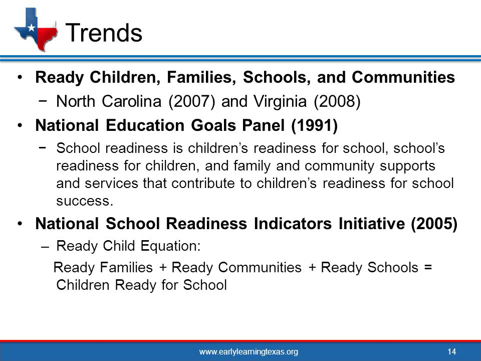 www.earlylearningtexas.org Ready Children, Families, Schools, and Communities North Carolina (2007) and Virginia (2008) National Education Goals Panel (1991) School readiness is childrens readiness for school, schools readiness for children, and family and community supports and services that contribute to childrens readiness for school success.