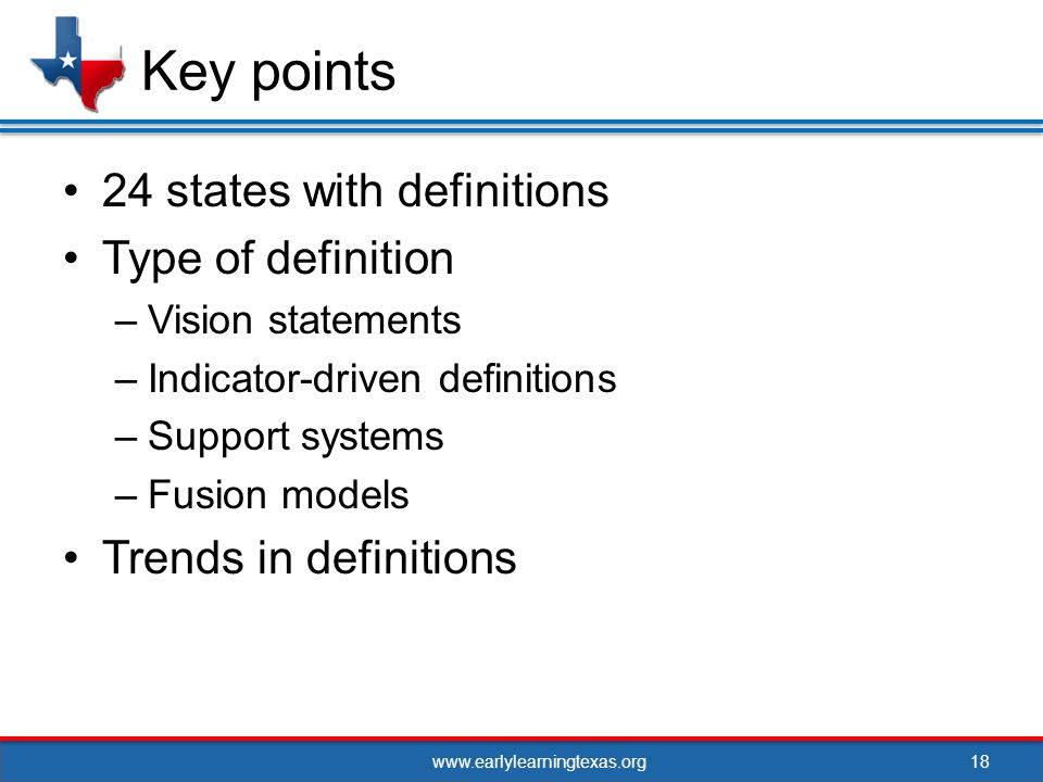 www.earlylearningtexas.org 24 states with definitions Type of definition –Vision statements –Indicator-driven definitions –Support systems –Fusion models Trends in definitions 18 Key points