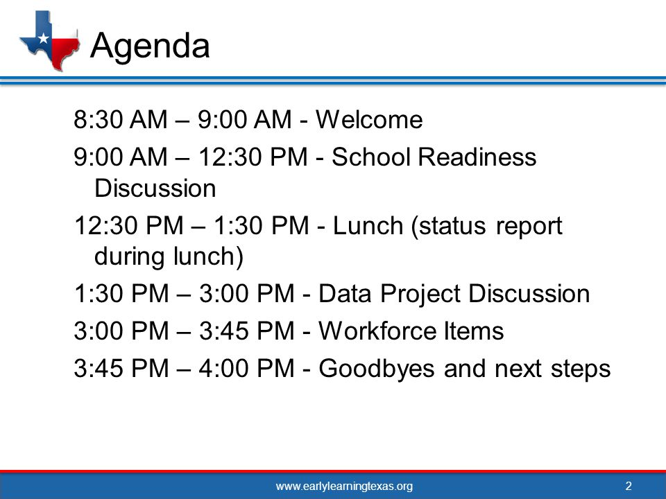 www.earlylearningtexas.org 8:30 AM – 9:00 AM - Welcome 9:00 AM – 12:30 PM - School Readiness Discussion 12:30 PM – 1:30 PM - Lunch (status report during lunch) 1:30 PM – 3:00 PM - Data Project Discussion 3:00 PM – 3:45 PM - Workforce Items 3:45 PM – 4:00 PM - Goodbyes and next steps 2 Agenda
