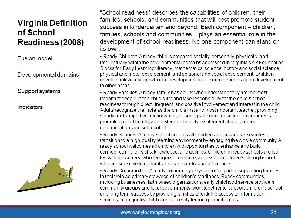 www.earlylearningtexas.org Virginia Definition of School Readiness (2008) School readiness describes the capabilities of children, their families, schools, and communities that will best promote student success in kindergarten and beyond.