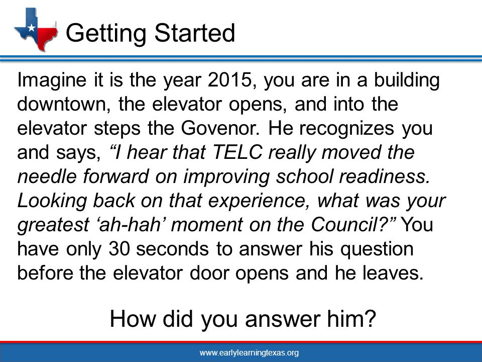 www.earlylearningtexas.org Imagine it is the year 2015, you are in a building downtown, the elevator opens, and into the elevator steps the Govenor.