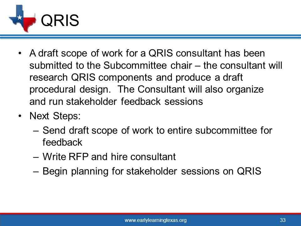 www.earlylearningtexas.org A draft scope of work for a QRIS consultant has been submitted to the Subcommittee chair – the consultant will research QRIS components and produce a draft procedural design.