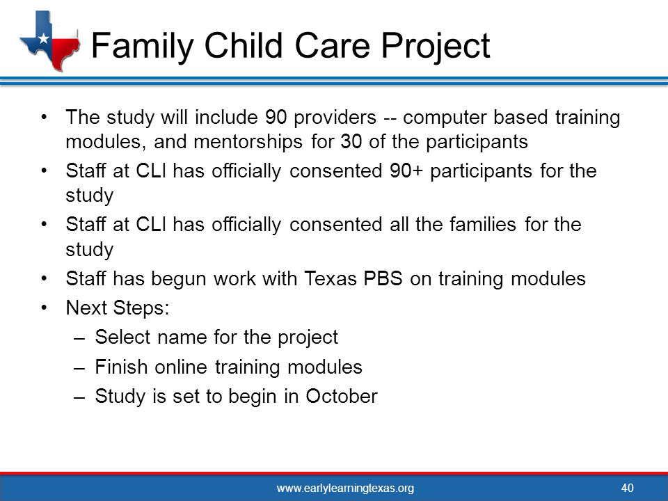 www.earlylearningtexas.org The study will include 90 providers -- computer based training modules, and mentorships for 30 of the participants Staff at CLI has officially consented 90+ participants for the study Staff at CLI has officially consented all the families for the study Staff has begun work with Texas PBS on training modules Next Steps: –Select name for the project –Finish online training modules –Study is set to begin in October 40 Family Child Care Project