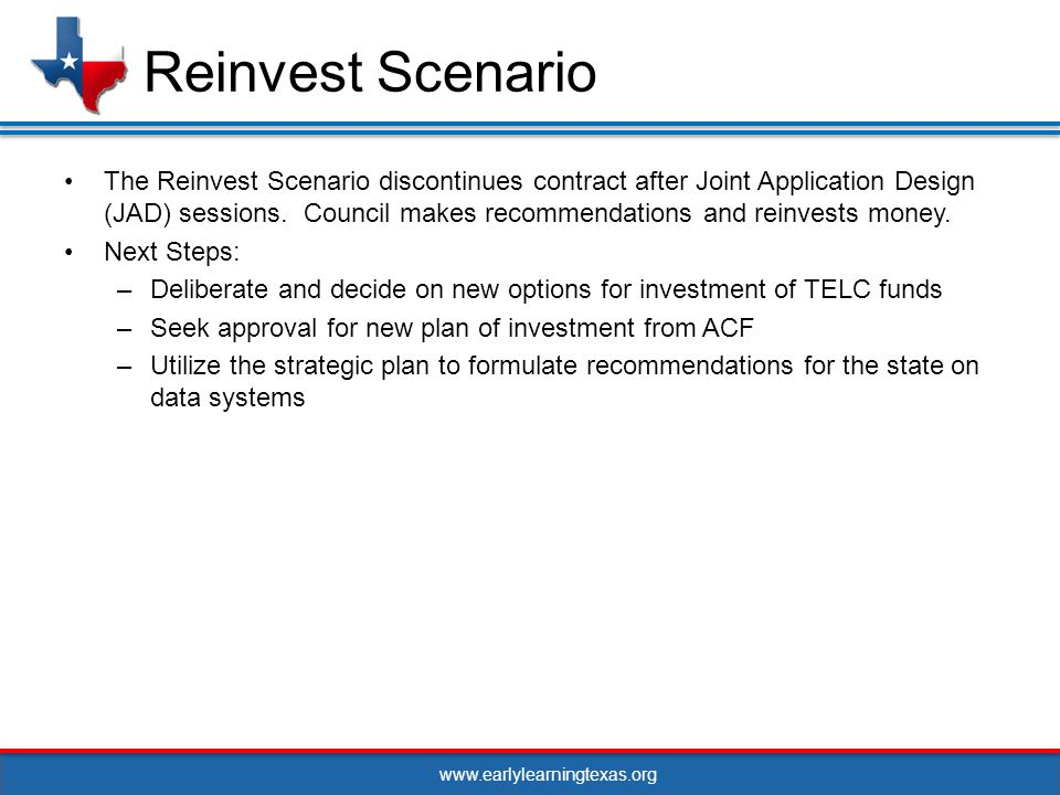 www.earlylearningtexas.org The Reinvest Scenario discontinues contract after Joint Application Design (JAD) sessions.