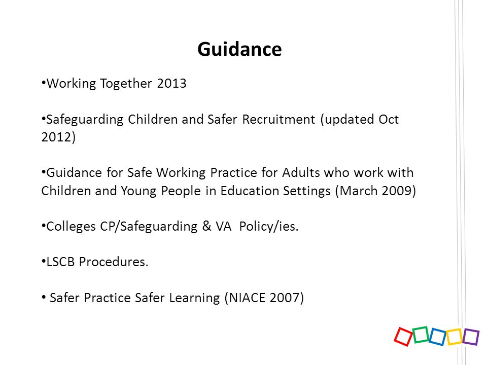 Guidance Working Together 2013 Safeguarding Children and Safer Recruitment (updated Oct 2012) Guidance for Safe Working Practice for Adults who work w