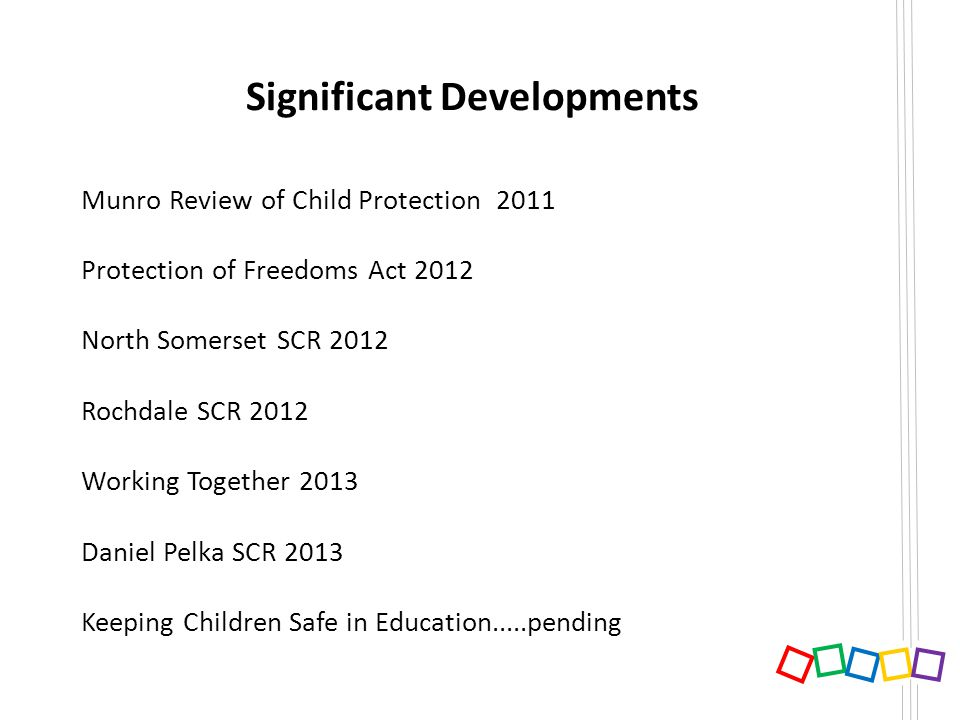 Significant Developments Munro Review of Child Protection 2011 Protection of Freedoms Act 2012 North Somerset SCR 2012 Rochdale SCR 2012 Working Toget