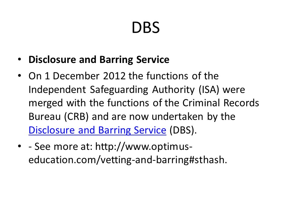 DBS Disclosure and Barring Service On 1 December 2012 the functions of the Independent Safeguarding Authority (ISA) were merged with the functions of