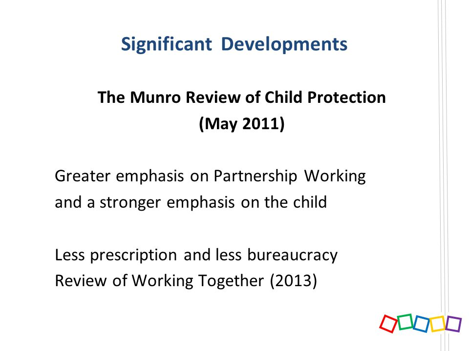 Significant Developments The Munro Review of Child Protection (May 2011) Greater emphasis on Partnership Working and a stronger emphasis on the child