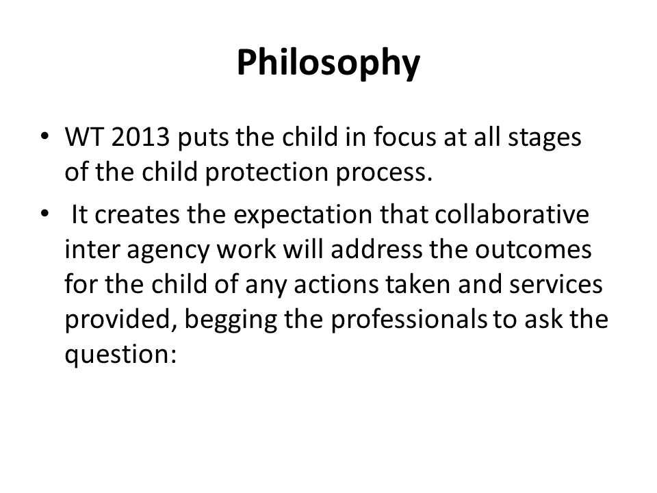Philosophy WT 2013 puts the child in focus at all stages of the child protection process. It creates the expectation that collaborative inter agency w