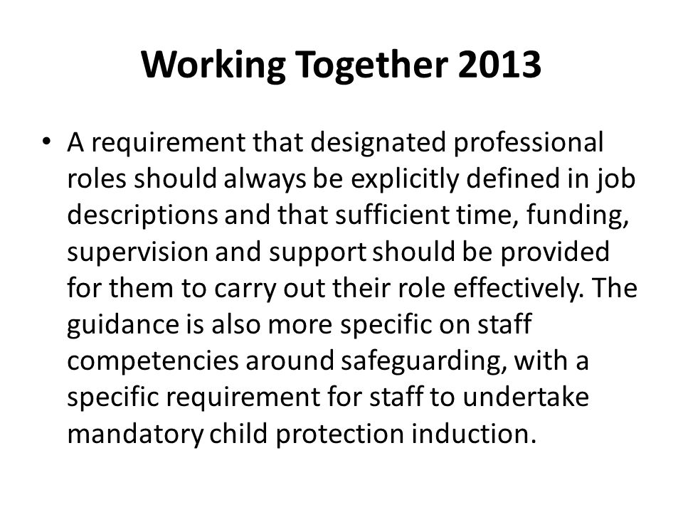 Working Together 2013 A requirement that designated professional roles should always be explicitly defined in job descriptions and that sufficient tim