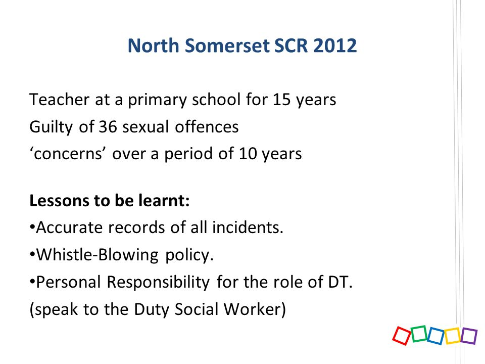 North Somerset SCR 2012 Teacher at a primary school for 15 years Guilty of 36 sexual offences concerns over a period of 10 years Lessons to be learnt: