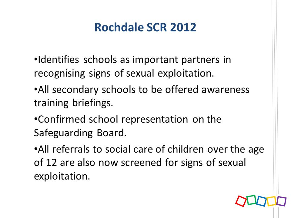 Rochdale SCR 2012 Identifies schools as important partners in recognising signs of sexual exploitation. All secondary schools to be offered awareness
