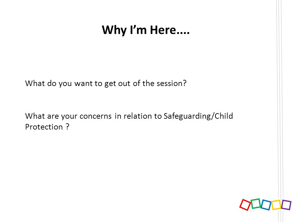 Why Im Here.... What do you want to get out of the session? What are your concerns in relation to Safeguarding/Child Protection ?