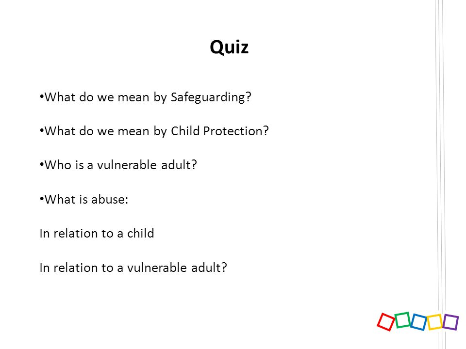 Quiz What do we mean by Safeguarding? What do we mean by Child Protection? Who is a vulnerable adult? What is abuse: In relation to a child In relatio