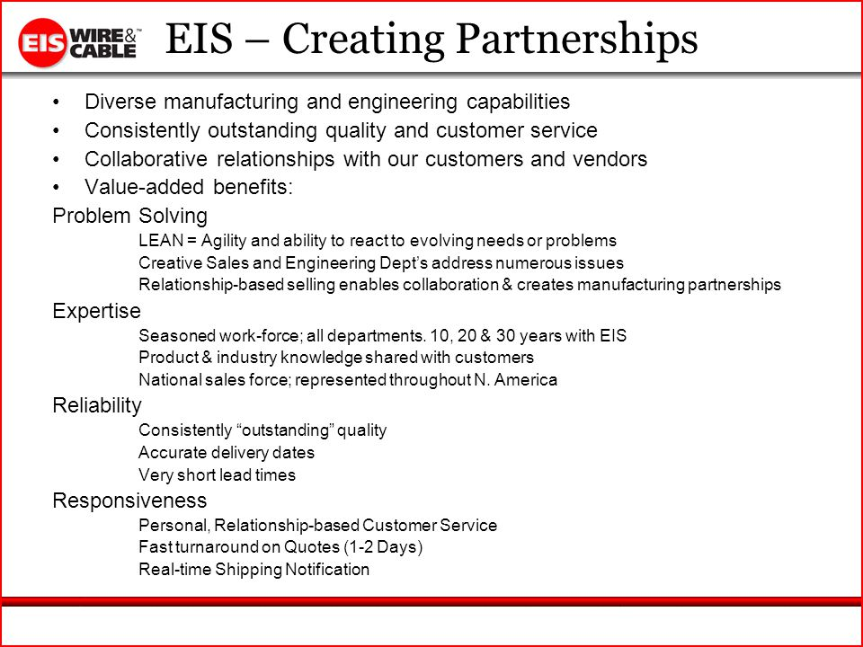 EIS – Creating Partnerships Diverse manufacturing and engineering capabilities Consistently outstanding quality and customer service Collaborative relationships with our customers and vendors Value-added benefits: Problem Solving LEAN = Agility and ability to react to evolving needs or problems Creative Sales and Engineering Depts address numerous issues Relationship-based selling enables collaboration & creates manufacturing partnerships Expertise Seasoned work-force; all departments.