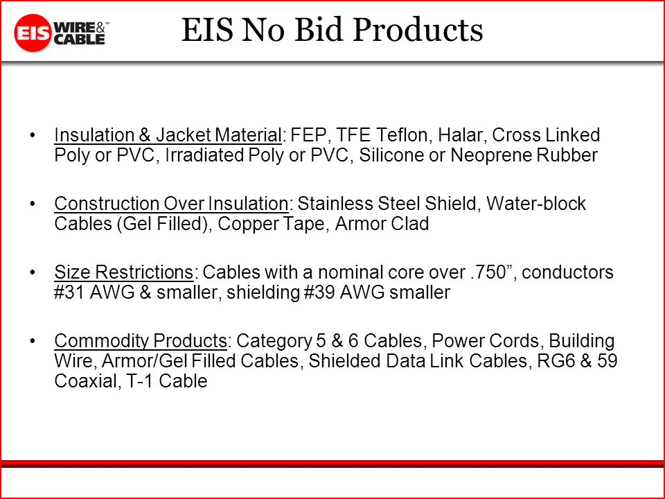 EIS No Bid Products Insulation & Jacket Material: FEP, TFE Teflon, Halar, Cross Linked Poly or PVC, Irradiated Poly or PVC, Silicone or Neoprene Rubber Construction Over Insulation: Stainless Steel Shield, Water-block Cables (Gel Filled), Copper Tape, Armor Clad Size Restrictions: Cables with a nominal core over.750, conductors #31 AWG & smaller, shielding #39 AWG smaller Commodity Products: Category 5 & 6 Cables, Power Cords, Building Wire, Armor/Gel Filled Cables, Shielded Data Link Cables, RG6 & 59 Coaxial, T-1 Cable