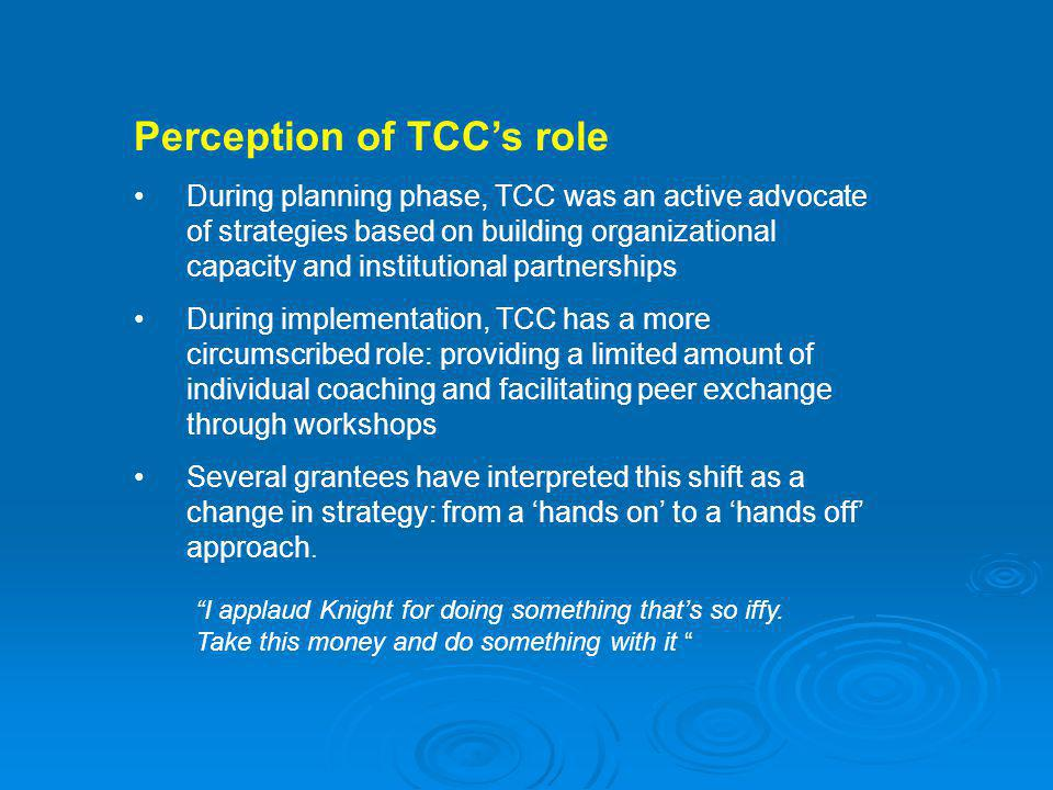 Perception of TCCs role During planning phase, TCC was an active advocate of strategies based on building organizational capacity and institutional partnerships During implementation, TCC has a more circumscribed role: providing a limited amount of individual coaching and facilitating peer exchange through workshops Several grantees have interpreted this shift as a change in strategy: from a hands on to a hands off approach.