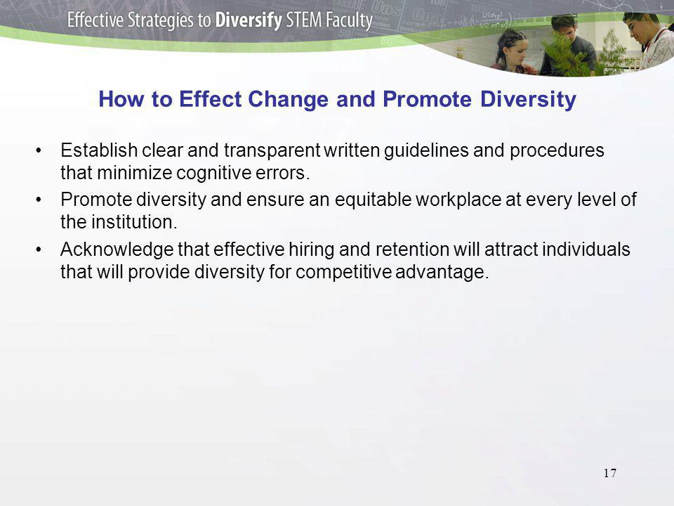 17 How to Effect Change and Promote Diversity Establish clear and transparent written guidelines and procedures that minimize cognitive errors.