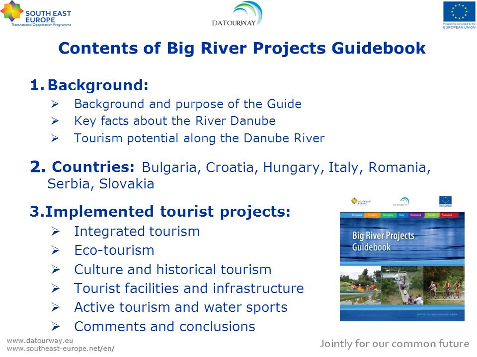 Contents of Big River Projects Guidebook 1.Background: Background and purpose of the Guide Key facts about the River Danube Tourism potential along the Danube River 2.