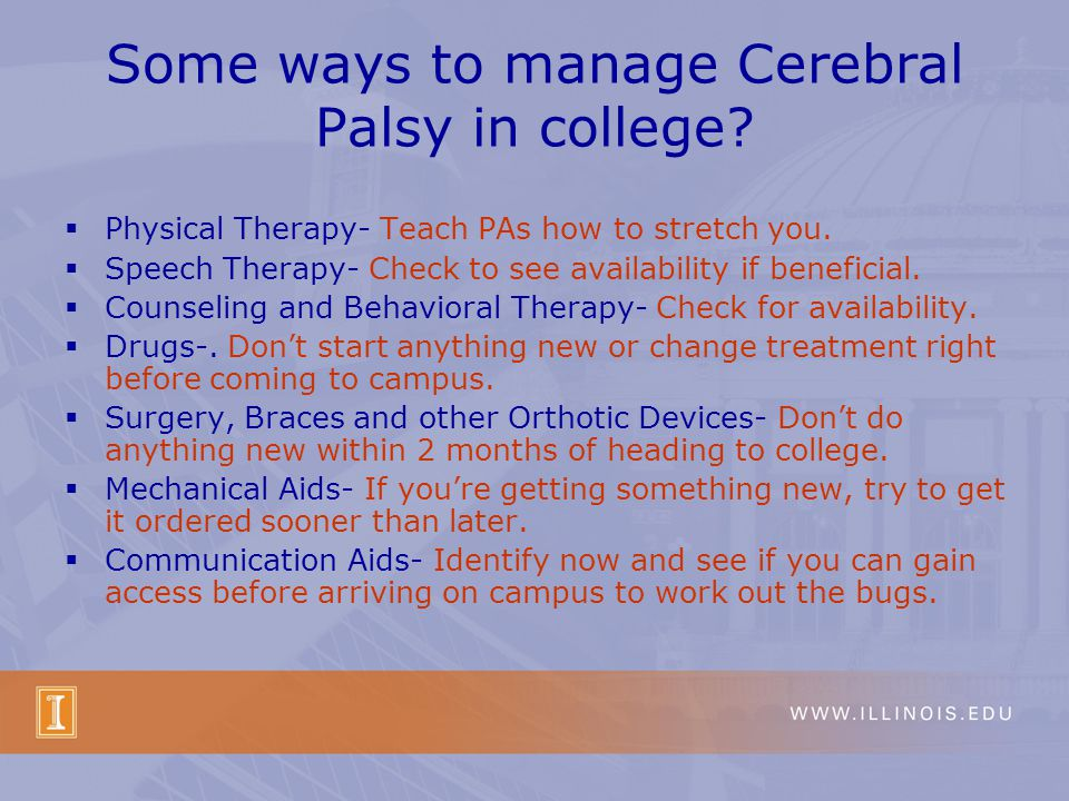 Some ways to manage Cerebral Palsy in college. Physical Therapy- Teach PAs how to stretch you.