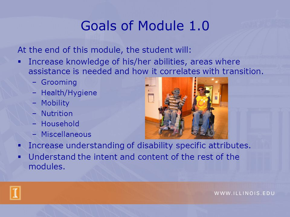 Goals of Module 1.0 At the end of this module, the student will: Increase knowledge of his/her abilities, areas where assistance is needed and how it correlates with transition.