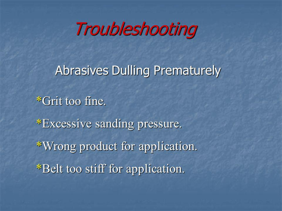 Troubleshooting Abrasives Loading Quickly *Excessive sanding pressure. *Inadequate or excessive dust extraction. *Excessive belt speed. *Moisture cont