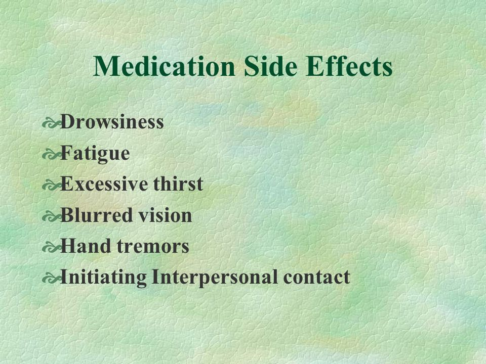 Medication Side Effects Drowsiness Fatigue Excessive thirst Blurred vision Hand tremors Initiating Interpersonal contact