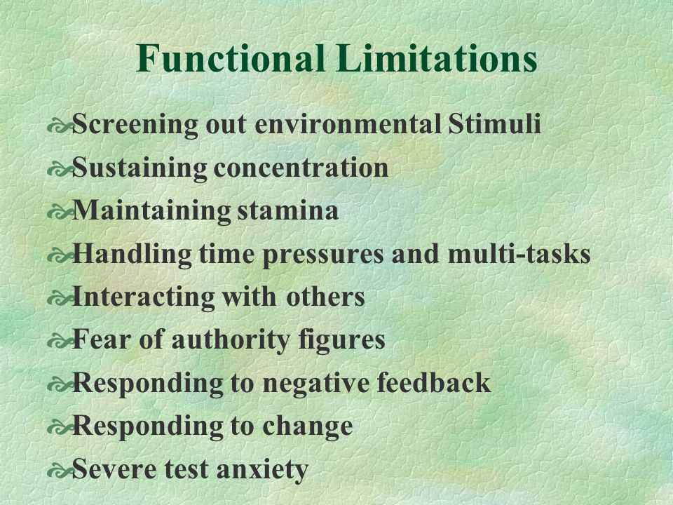 Functional Limitations Screening out environmental Stimuli Sustaining concentration Maintaining stamina Handling time pressures and multi-tasks Interacting with others Fear of authority figures Responding to negative feedback Responding to change Severe test anxiety