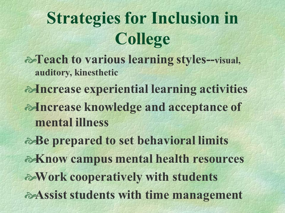 Strategies for Inclusion in College Teach to various learning styles-- visual, auditory, kinesthetic Increase experiential learning activities Increase knowledge and acceptance of mental illness Be prepared to set behavioral limits Know campus mental health resources Work cooperatively with students Assist students with time management