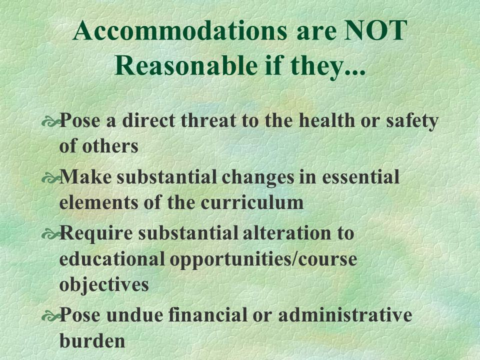 Accommodations are NOT Reasonable if they... Pose a direct threat to the health or safety of others Make substantial changes in essential elements of