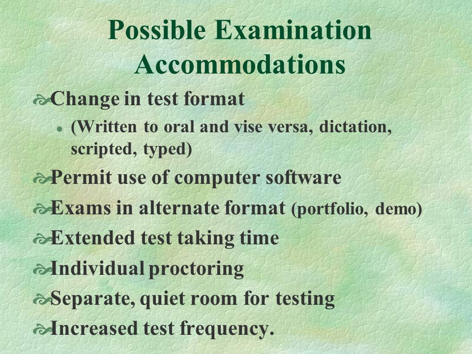 Possible Examination Accommodations Change in test format l (Written to oral and vise versa, dictation, scripted, typed) Permit use of computer software Exams in alternate format (portfolio, demo) Extended test taking time Individual proctoring Separate, quiet room for testing Increased test frequency.