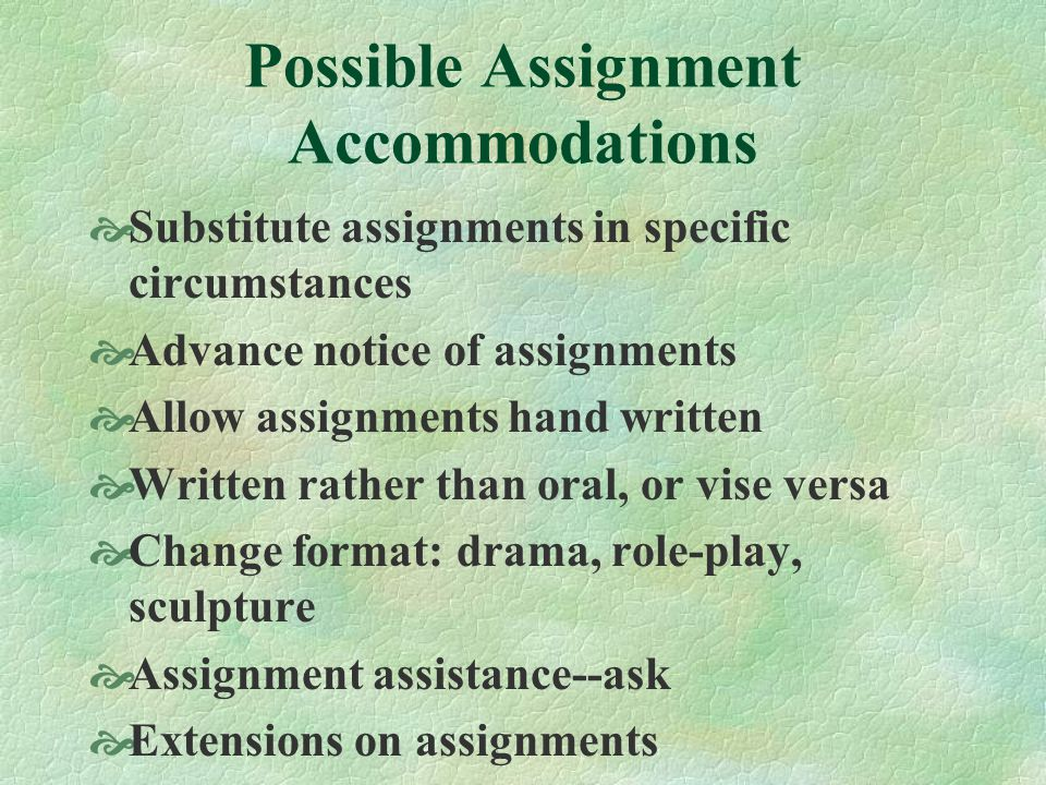 Possible Assignment Accommodations Substitute assignments in specific circumstances Advance notice of assignments Allow assignments hand written Written rather than oral, or vise versa Change format: drama, role-play, sculpture Assignment assistance--ask Extensions on assignments