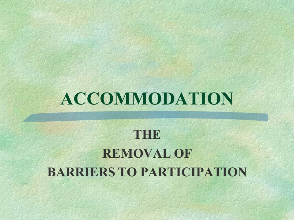 ACCOMMODATION THE REMOVAL OF BARRIERS TO PARTICIPATION