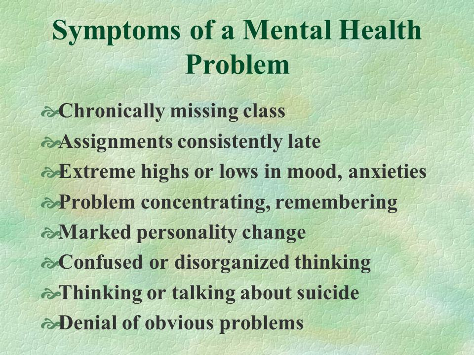 Symptoms of a Mental Health Problem Chronically missing class Assignments consistently late Extreme highs or lows in mood, anxieties Problem concentra