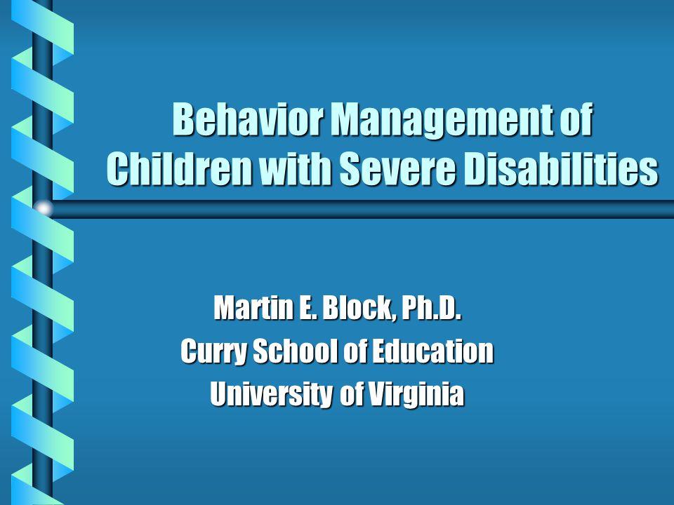 Behavior Management of Children with Severe Disabilities Martin E. Block, Ph.D. Curry School of Education University of Virginia