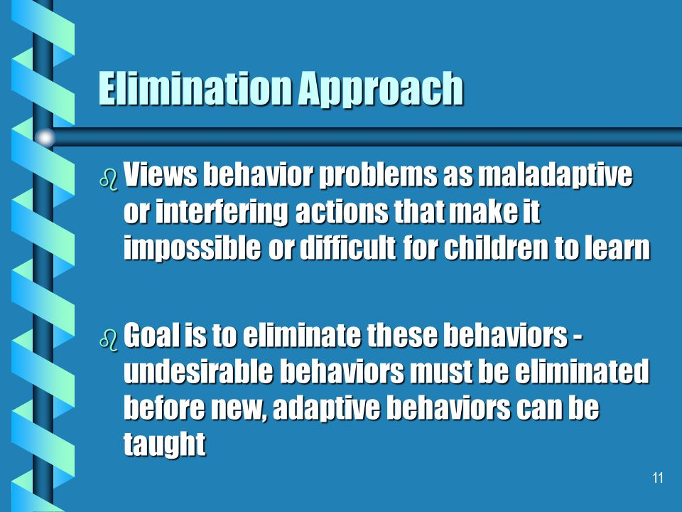 11 Elimination Approach b Views behavior problems as maladaptive or interfering actions that make it impossible or difficult for children to learn b G