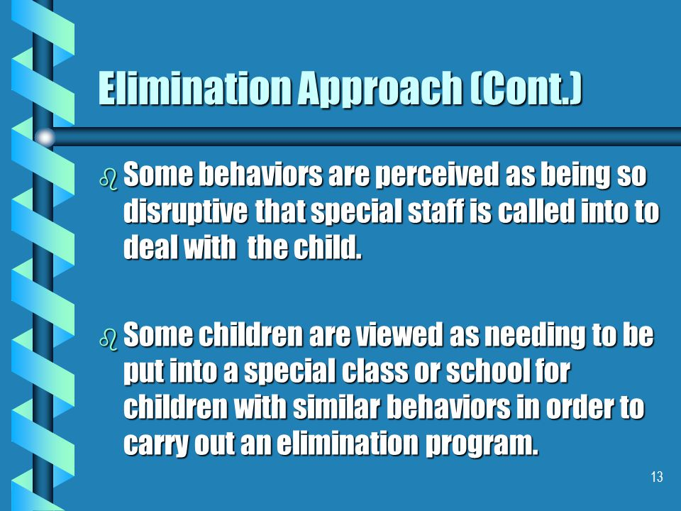 13 Elimination Approach (Cont.) b Some behaviors are perceived as being so disruptive that special staff is called into to deal with the child. b Some