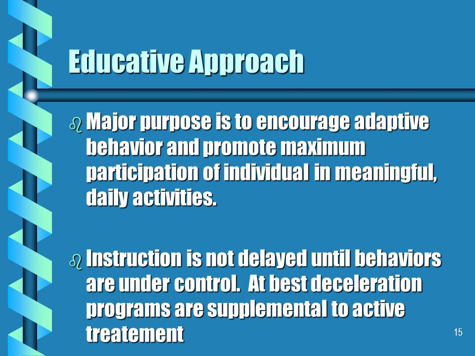 15 Educative Approach b Major purpose is to encourage adaptive behavior and promote maximum participation of individual in meaningful, daily activities.