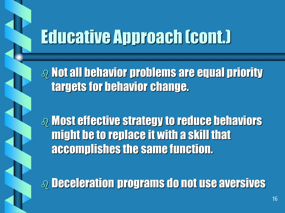16 Educative Approach (cont.) b Not all behavior problems are equal priority targets for behavior change. b Most effective strategy to reduce behavior