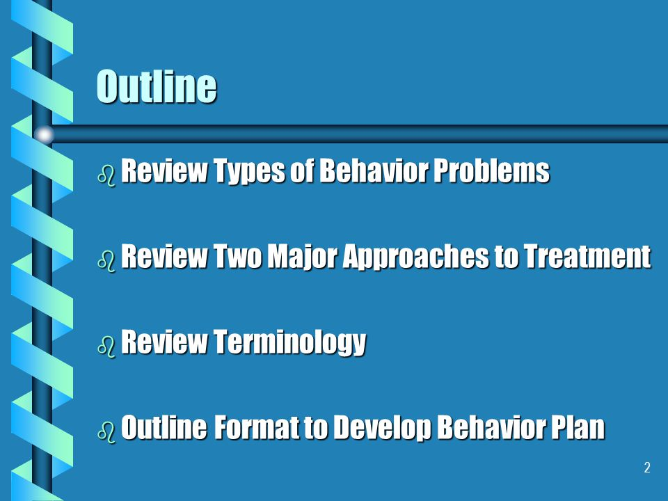 2 Outline b Review Types of Behavior Problems b Review Two Major Approaches to Treatment b Review Terminology b Outline Format to Develop Behavior Pla