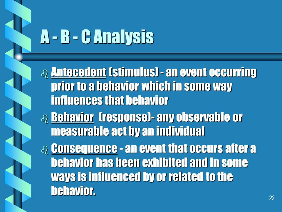 22 A - B - C Analysis b Antecedent (stimulus) - an event occurring prior to a behavior which in some way influences that behavior b Behavior (response)- any observable or measurable act by an individual b Consequence - an event that occurs after a behavior has been exhibited and in some ways is influenced by or related to the behavior.