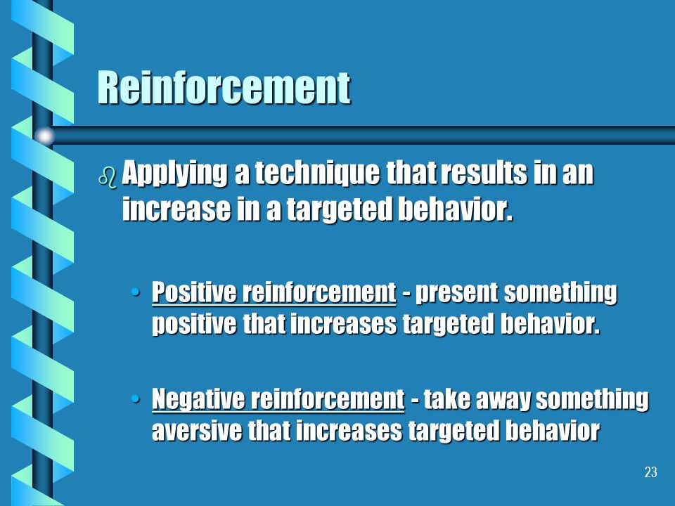 23 Reinforcement b Applying a technique that results in an increase in a targeted behavior. Positive reinforcement - present something positive that i