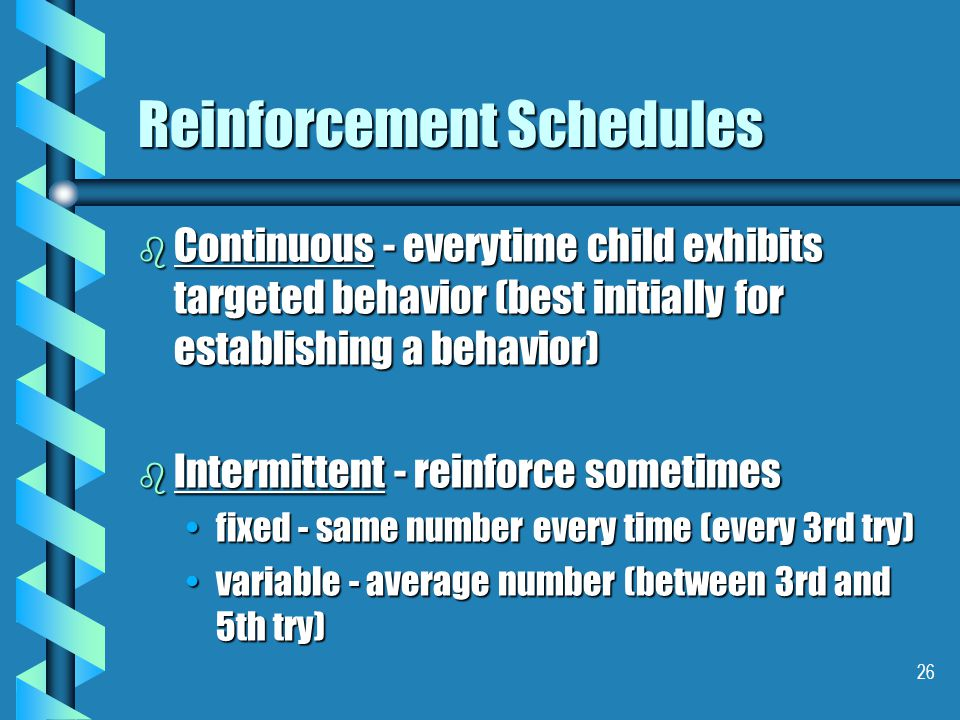 26 Reinforcement Schedules b Continuous - everytime child exhibits targeted behavior (best initially for establishing a behavior) b Intermittent - reinforce sometimes fixed - same number every time (every 3rd try)fixed - same number every time (every 3rd try) variable - average number (between 3rd and 5th try)variable - average number (between 3rd and 5th try)