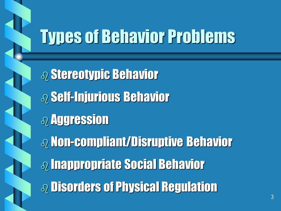 3 Types of Behavior Problems b Stereotypic Behavior b Self-Injurious Behavior b Aggression b Non-compliant/Disruptive Behavior b Inappropriate Social Behavior b Disorders of Physical Regulation