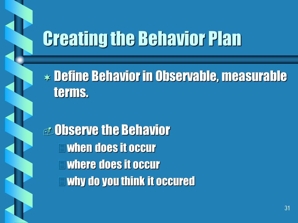 31 Creating the Behavior Plan ¬ Define Behavior in Observable, measurable terms.  Observe the Behavior 3when does it occur 3where does it occur 3why